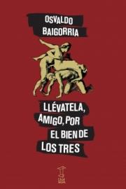 <strong>LLÉVATELA, AMIGO, POR EL BIEN DE LOS TRES </strong><br/>  Osvaldo Baigorria